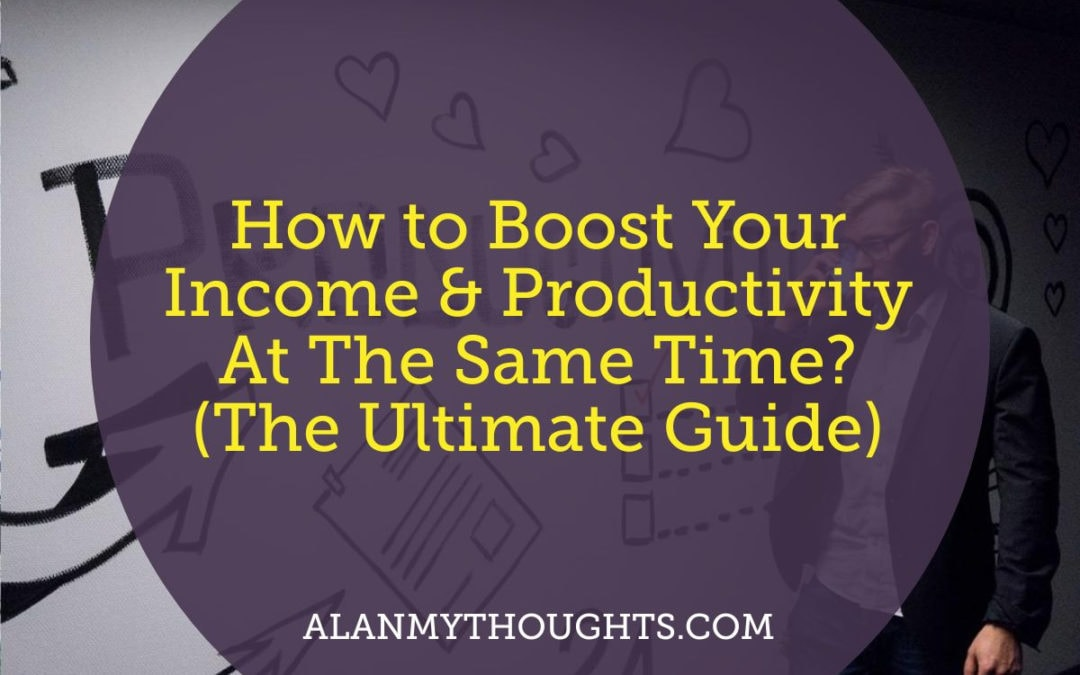 How to Boost Your Income & Productivity At The Same Time? (The Ultimate Guide)