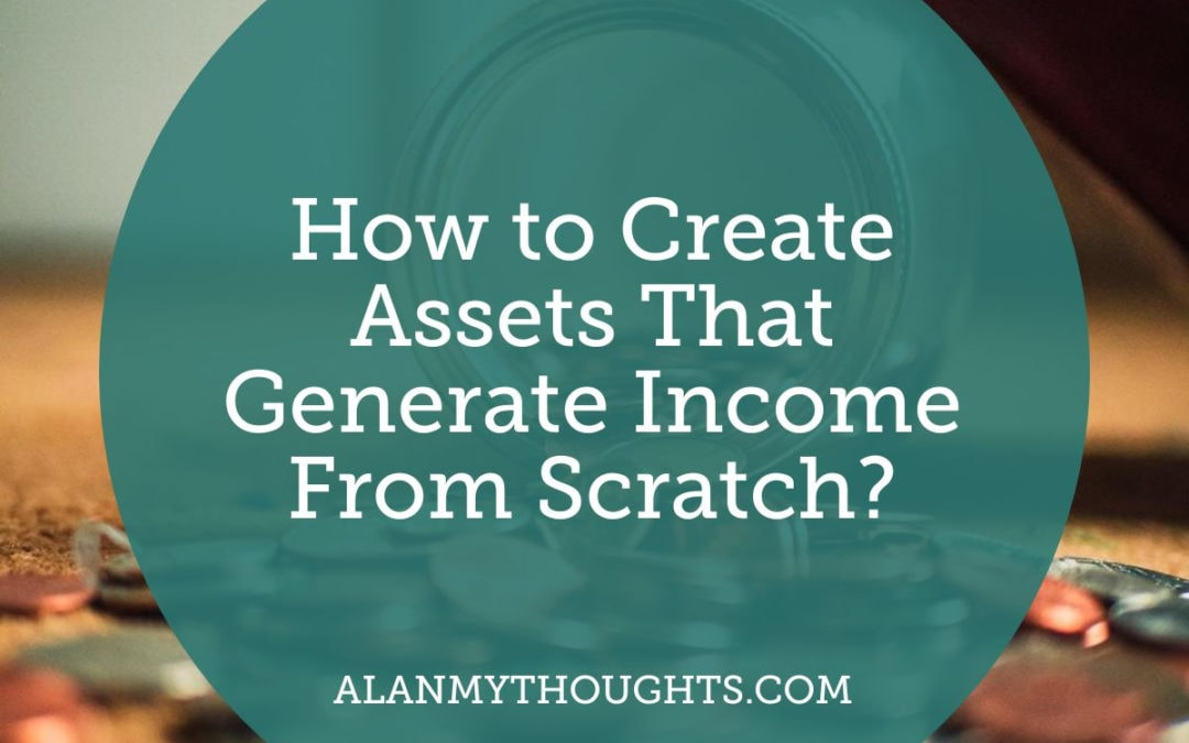 How to Create Assets That Generate Income From Scratch?