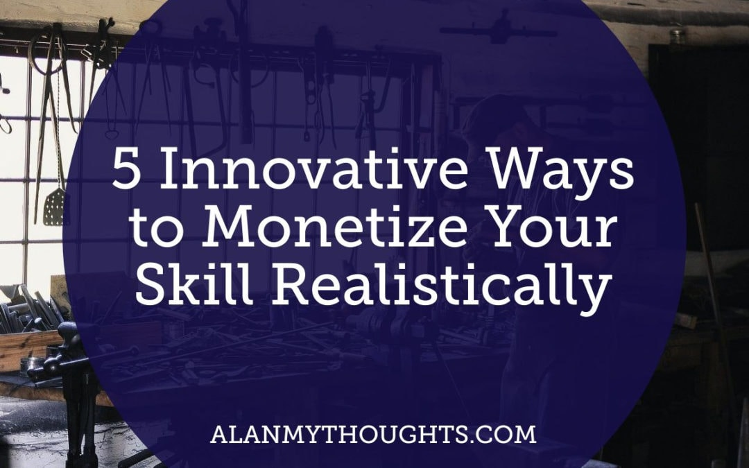 5 Innovative Ways to Monetize Your Skill Realistically